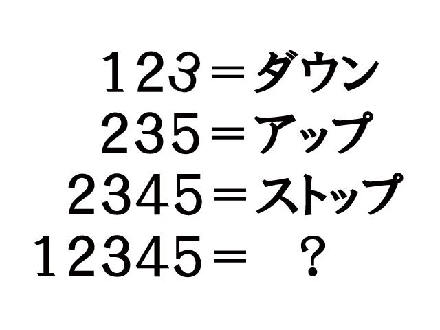 全4問 123=ダウン 235=アップ 2345=ストップ ならば 12345=?